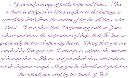 A personal journey of faith, hope and love...  This website is designed to bring comfort to the hurting, a refreshing drink from the waters of life for all those who thirst.  It is a place that I express my faith in Jesus Christ and share the inspirations of hope that He has so graciously bestowed upon my heart.  I pray that you are touched by His grace as I attempt to capture the essence of beauty that so fills me and for which there are truly no words eloquent enough. May you be blessed and guided to that which you need by the hands of God.